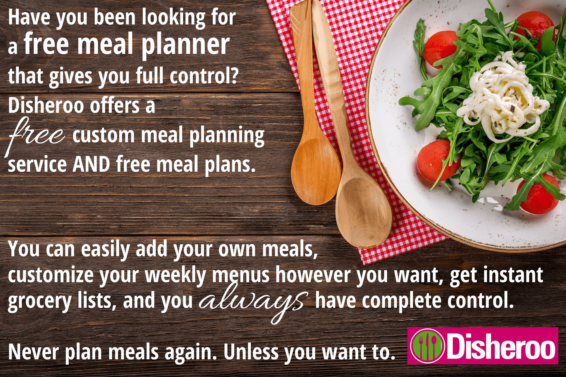 Have you been looking for a free meal planner that gives you full control?  Disheroo offers a free custom meal planning service AND free meal plans.  You can add your own meals, customize your weekly menus however you want, get instant grocery lists, and you always have complete control.